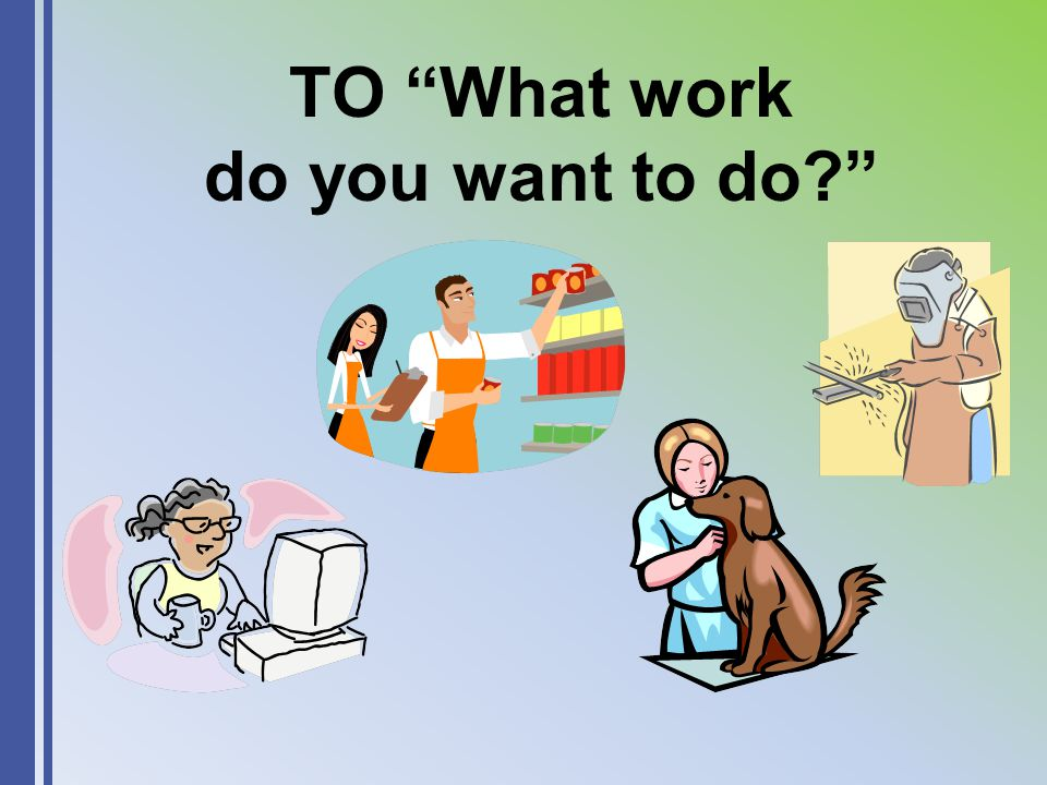 TO What work do you want to do
