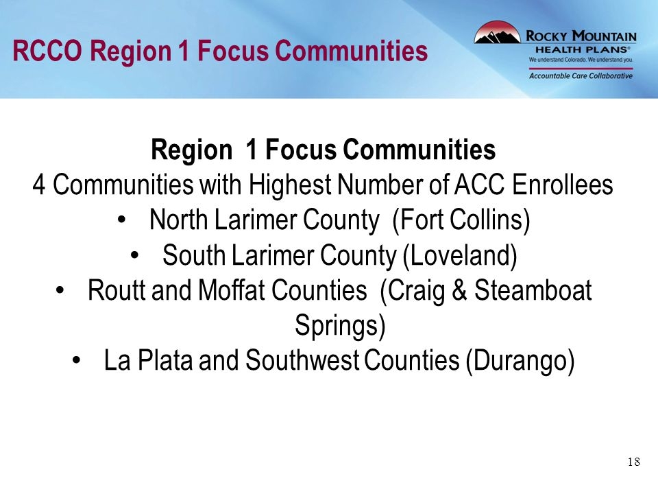 RCCO Region 1 Focus Communities 18 Region 1 Focus Communities 4 Communities with Highest Number of ACC Enrollees North Larimer County (Fort Collins) S