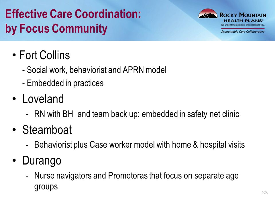Effective Care Coordination: by Focus Community Fort Collins - Social work, behaviorist and APRN model - Embedded in practices Loveland -RN with BH an