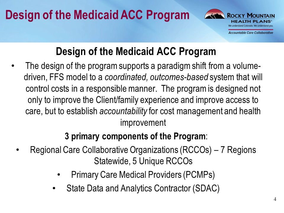 PCMP Criteria for Participation In order to enroll as a PCMP in the ACC Program, a provider must be an enrolled Medicaid provider that meets any one of these criteria: Certified by the Department as a provider in the Medicaid and CHP+ Medical Homes for Children program; OR A Federally Qualified Health Center (FQHC), Rural Health Clinic (RHC) or a clinic or other group practice with a focus on primary care, general practice, internal medicine, pediatrics, geriatrics, or obstetrics and gynecology; OR An individual physician, advanced practice nurse or physician assistant with a focus on primary care, general practice, internal medicine, pediatrics, geriatrics, or obstetrics and gynecology PCMPs sign contracts with the State and the RCCO serving their region 5