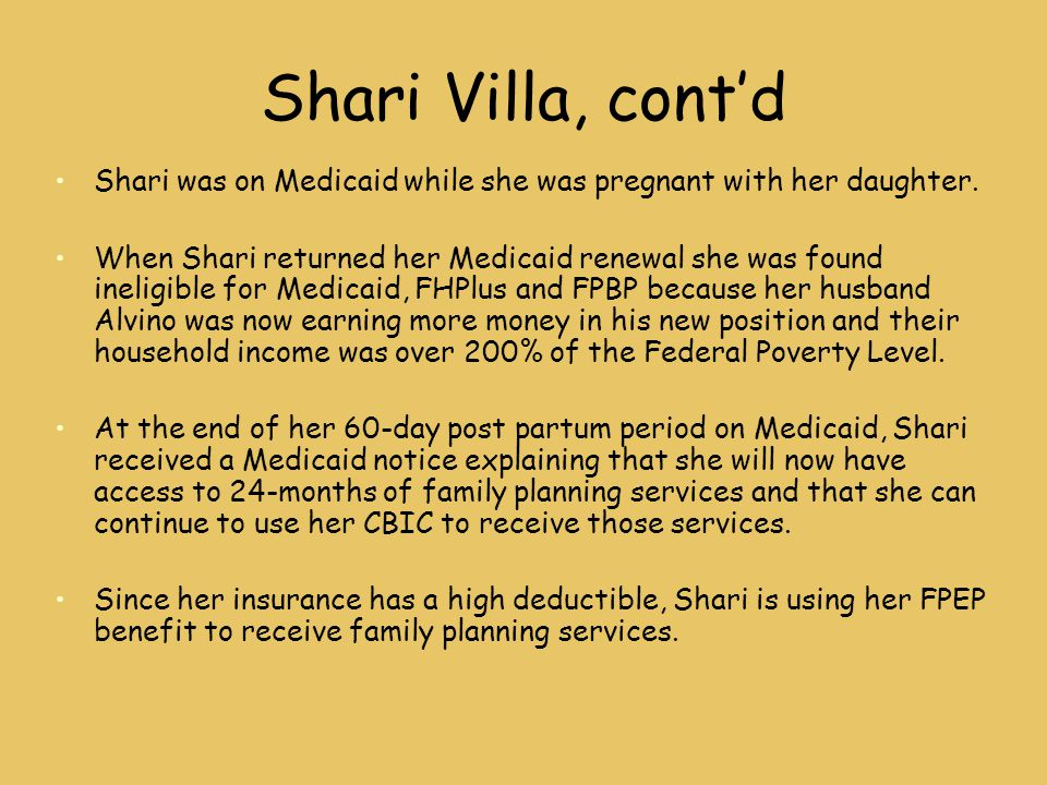 Shari Villa, cont'd Shari was on Medicaid while she was pregnant with her daughter. When Shari returned her Medicaid renewal she was found ineligible