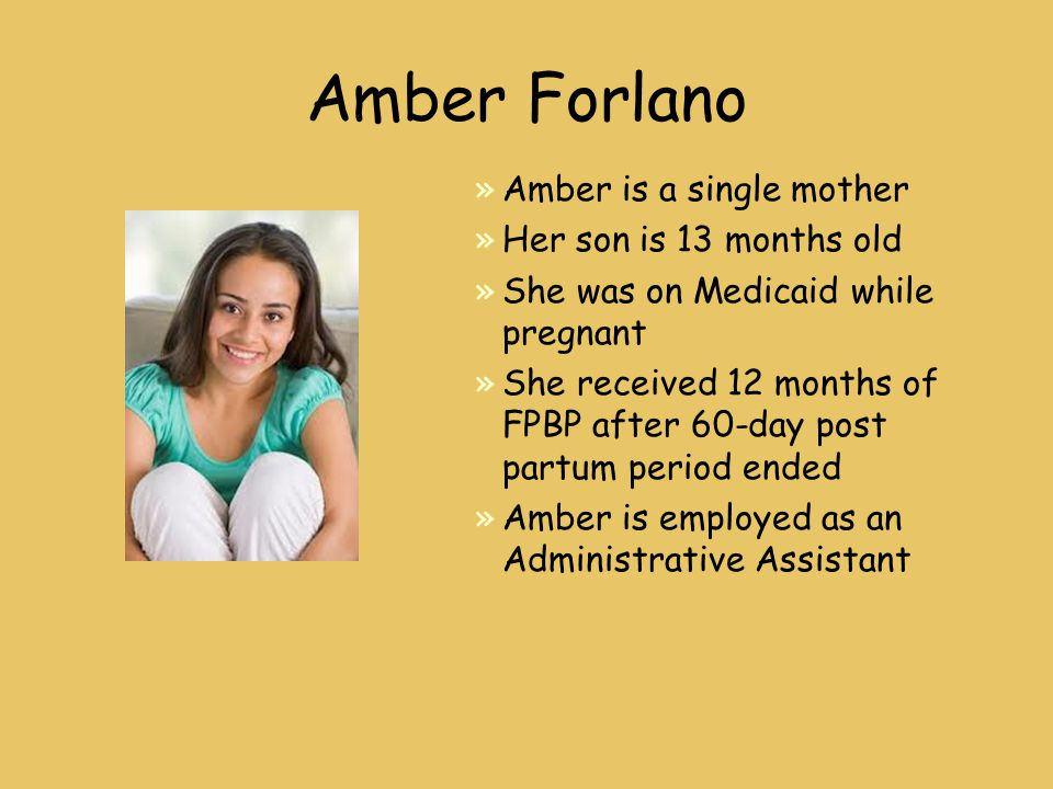 Amber Forlano »Amber is a single mother »Her son is 13 months old »She was on Medicaid while pregnant »She received 12 months of FPBP after 60-day post partum period ended »Amber is employed as an Administrative Assistant