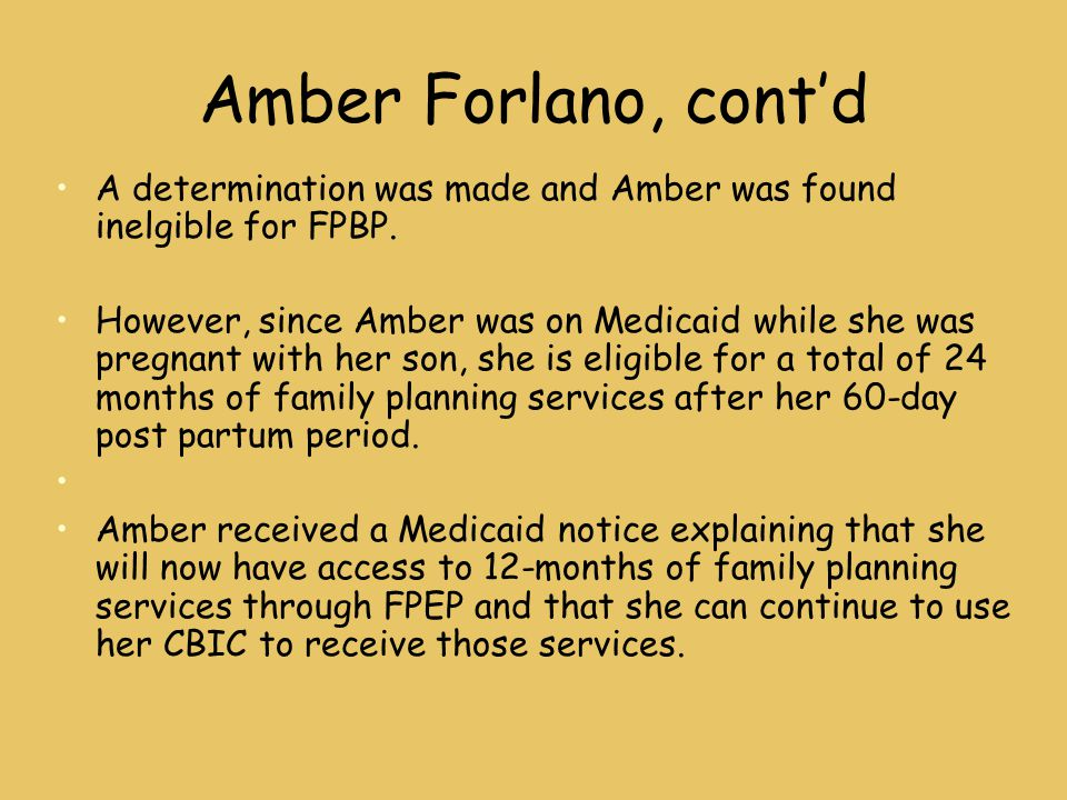 Amber Forlano, cont'd A determination was made and Amber was found inelgible for FPBP. However, since Amber was on Medicaid while she was pregnant wit