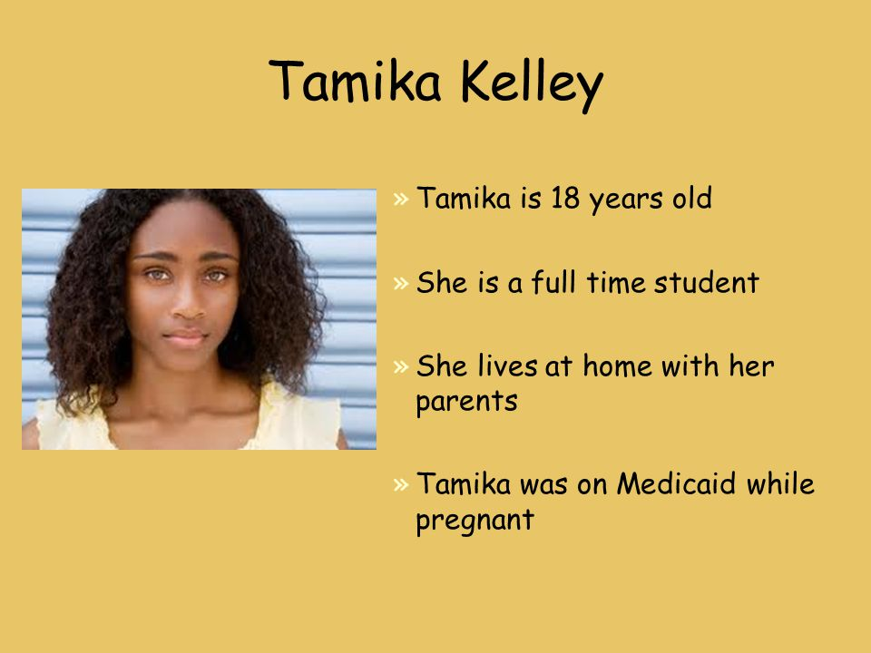 Tamika Kelley »Tamika is 18 years old »She is a full time student »She lives at home with her parents »Tamika was on Medicaid while pregnant