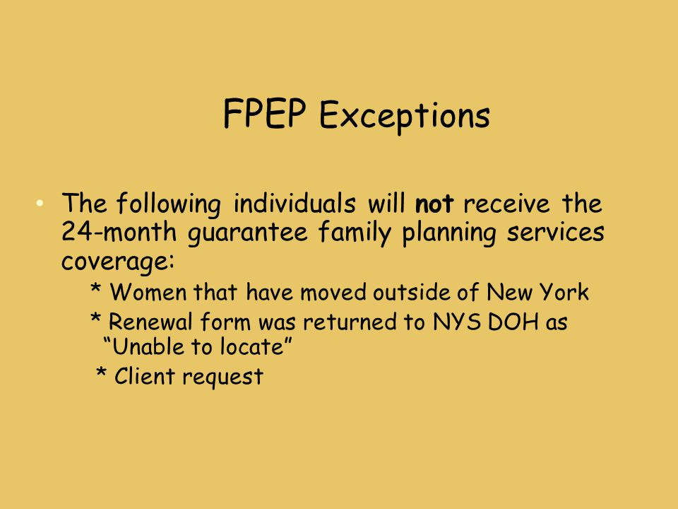 FPEP Exceptions The following individuals will not receive the 24-month guarantee family planning services coverage: * Women that have moved outside of New York * Renewal form was returned to NYS DOH as Unable to locate * Client request