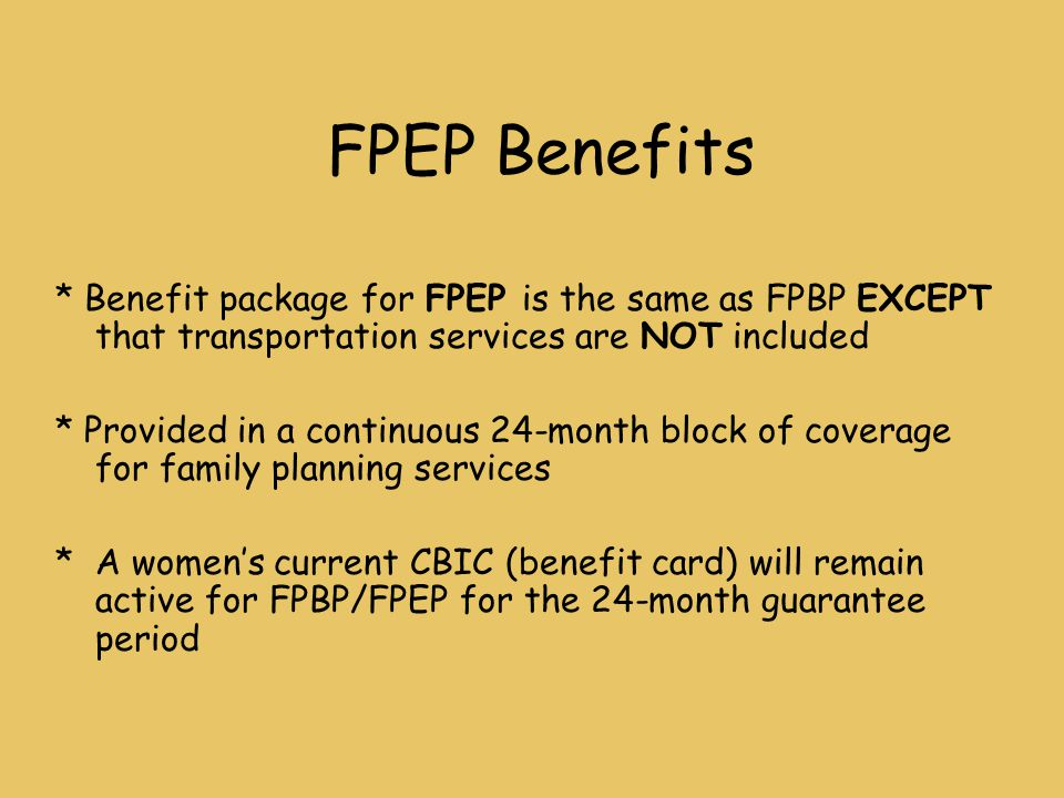 FPEP Benefits * Benefit package for FPEP is the same as FPBP EXCEPT that transportation services are NOT included * Provided in a continuous 24-month block of coverage for family planning services * A women's current CBIC (benefit card) will remain active for FPBP/FPEP for the 24-month guarantee period