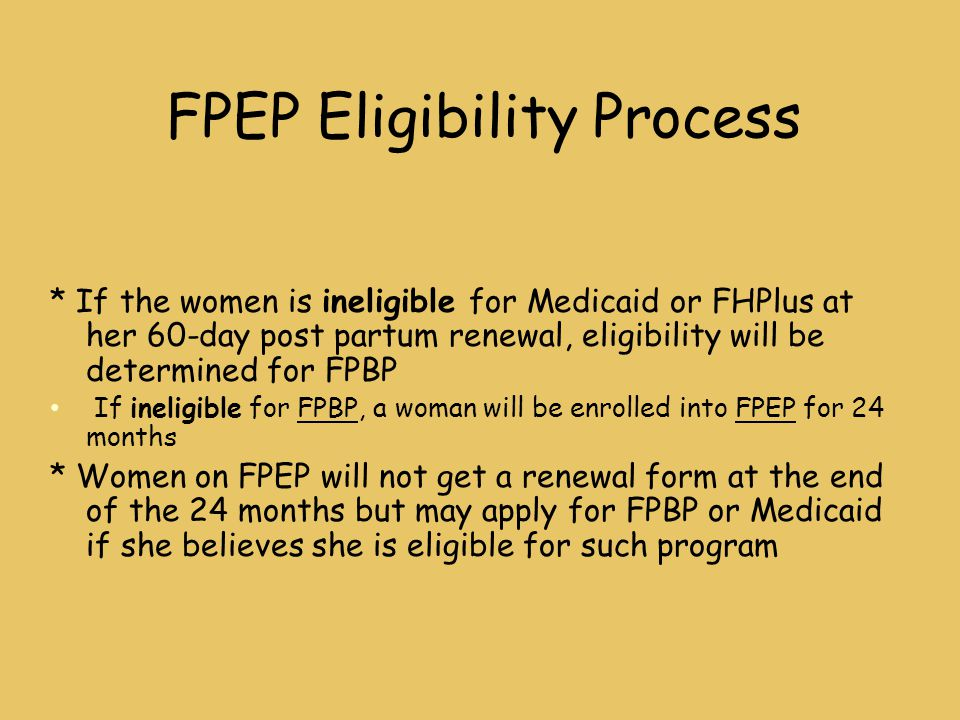 FPEP Eligibility Process * If the women is ineligible for Medicaid or FHPlus at her 60-day post partum renewal, eligibility will be determined for FPBP If ineligible for FPBP, a woman will be enrolled into FPEP for 24 months * Women on FPEP will not get a renewal form at the end of the 24 months but may apply for FPBP or Medicaid if she believes she is eligible for such program
