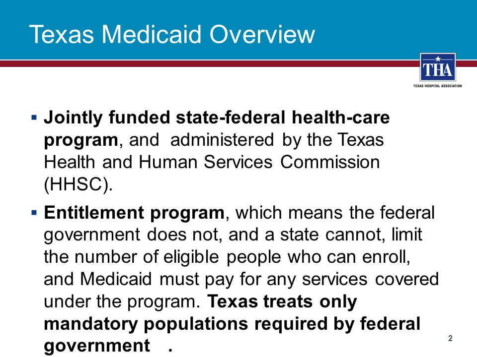Texas Medicaid Overview  Jointly funded state-federal health-care program, and administered by the Texas Health and Human Services Commission (HHSC).