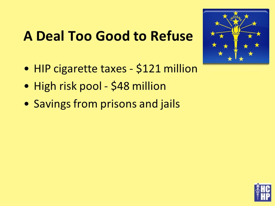 A Deal Too Good to Refuse HIP cigarette taxes - $121 million High risk pool - $48 million Savings from prisons and jails