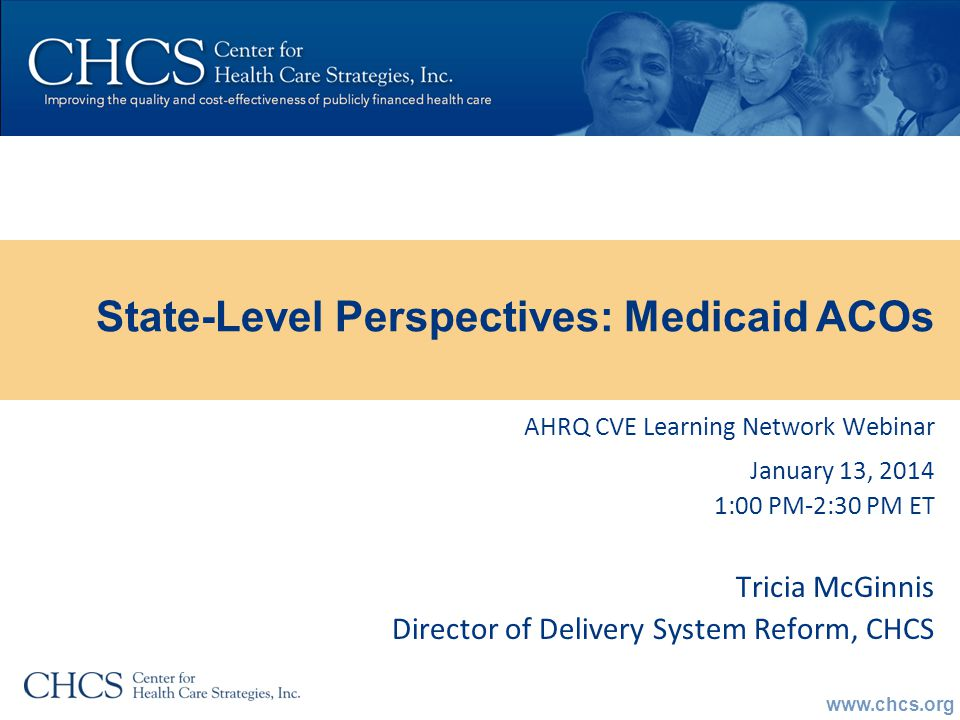 www.chcs.org AHRQ CVE Learning Network Webinar January 13, 2014 1:00 PM-2:30 PM ET Tricia McGinnis Director of Delivery System Reform, CHCS State-Level Perspectives: Medicaid ACOs