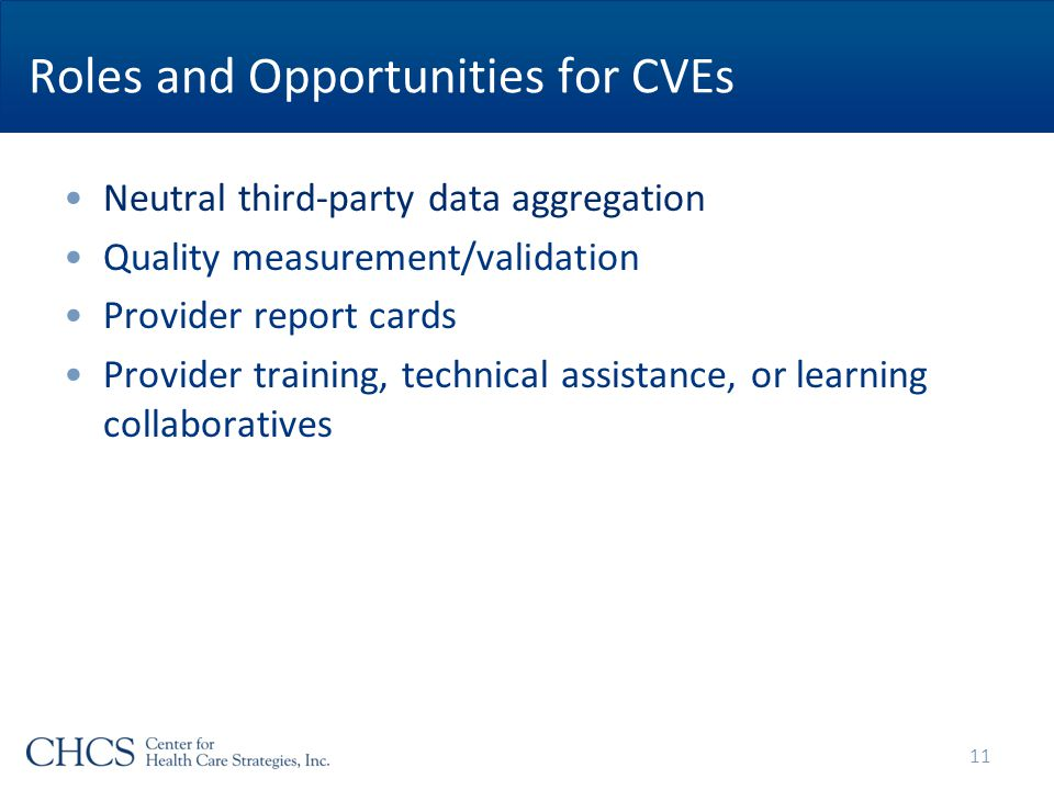 Roles and Opportunities for CVEs Neutral third-party data aggregation Quality measurement/validation Provider report cards Provider training, technical assistance, or learning collaboratives 11