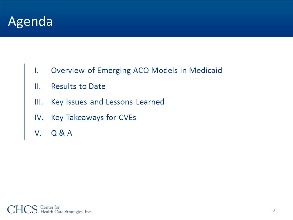I.Overview of Emerging ACO Models in Medicaid II.Results to Date III.Key Issues and Lessons Learned IV.Key Takeaways for CVEs V.Q & A Agenda 2