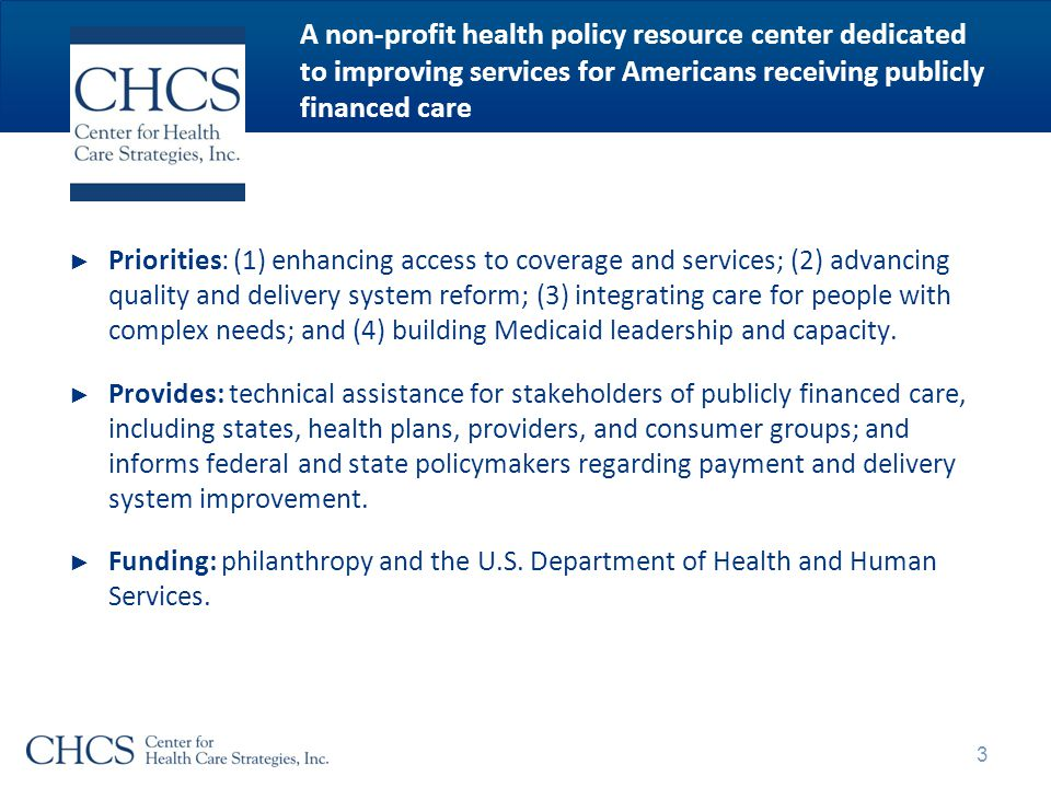 A non-profit health policy resource center dedicated to improving services for Americans receiving publicly financed care ► Priorities: (1) enhancing access to coverage and services; (2) advancing quality and delivery system reform; (3) integrating care for people with complex needs; and (4) building Medicaid leadership and capacity.