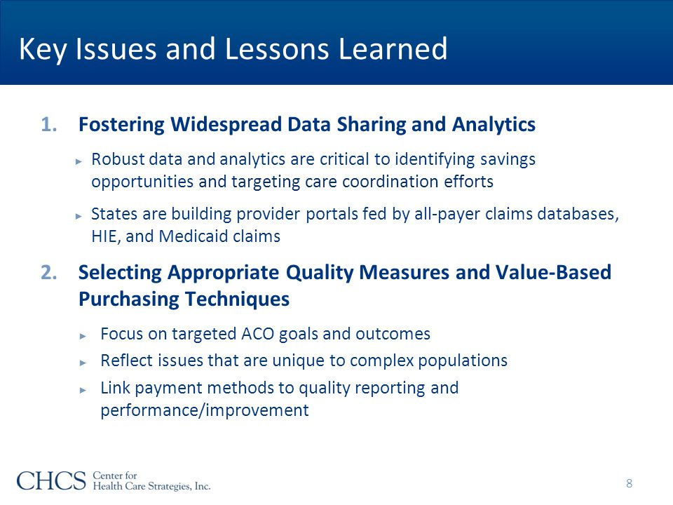Key Issues and Lessons Learned 1.Fostering Widespread Data Sharing and Analytics ► Robust data and analytics are critical to identifying savings opportunities and targeting care coordination efforts ► States are building provider portals fed by all-payer claims databases, HIE, and Medicaid claims 2.Selecting Appropriate Quality Measures and Value-Based Purchasing Techniques ► Focus on targeted ACO goals and outcomes ► Reflect issues that are unique to complex populations ► Link payment methods to quality reporting and performance/improvement 8
