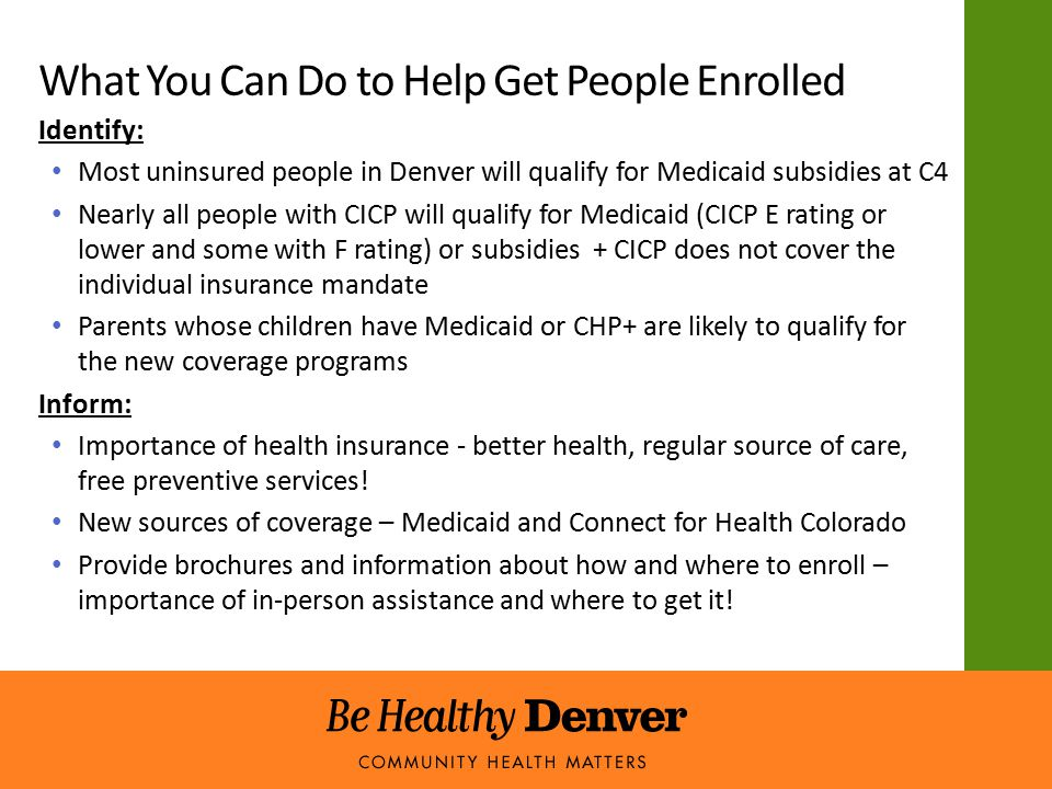 Identify: Most uninsured people in Denver will qualify for Medicaid subsidies at C4 Nearly all people with CICP will qualify for Medicaid (CICP E rating or lower and some with F rating) or subsidies + CICP does not cover the individual insurance mandate Parents whose children have Medicaid or CHP+ are likely to qualify for the new coverage programs Inform: Importance of health insurance - better health, regular source of care, free preventive services.