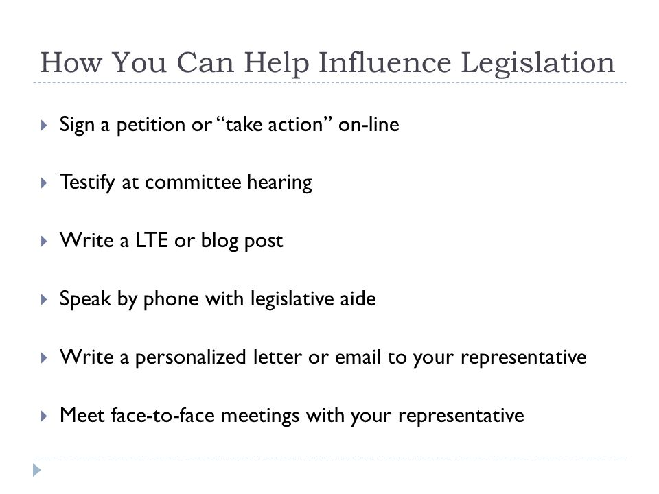 How You Can Help Influence Legislation  Sign a petition or take action on-line  Testify at committee hearing  Write a LTE or blog post  Speak by phone with legislative aide  Write a personalized letter or email to your representative  Meet face-to-face meetings with your representative