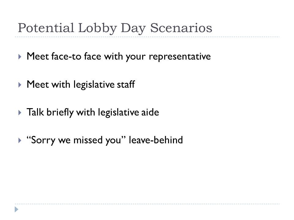 Potential Lobby Day Scenarios  Meet face-to face with your representative  Meet with legislative staff  Talk briefly with legislative aide  Sorry we missed you leave-behind