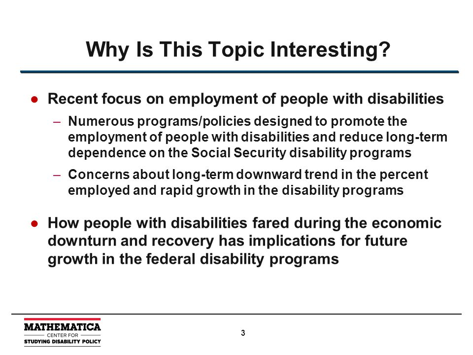 ●Recent focus on employment of people with disabilities –Numerous programs/policies designed to promote the employment of people with disabilities and reduce long-term dependence on the Social Security disability programs –Concerns about long-term downward trend in the percent employed and rapid growth in the disability programs ●How people with disabilities fared during the economic downturn and recovery has implications for future growth in the federal disability programs Why Is This Topic Interesting.