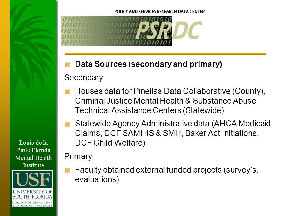 Louis de la Parte Florida Mental Health Institute Data Sources (secondary and primary) Secondary Houses data for Pinellas Data Collaborative (County), Criminal Justice Mental Health & Substance Abuse Technical Assistance Centers (Statewide) Statewide Agency Administrative data (AHCA Medicaid Claims, DCF SAMHIS & SMH, Baker Act Initiations, DCF Child Welfare) Primary Faculty obtained external funded projects (survey's, evaluations)