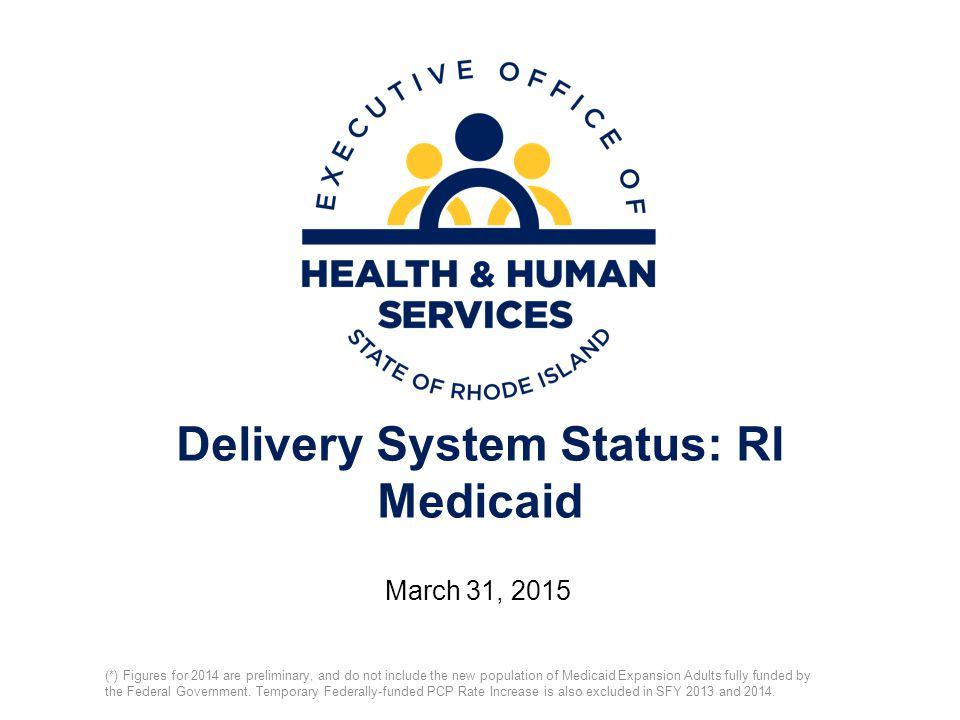 Delivery System Status: RI Medicaid March 31, 2015 (*) Figures for 2014 are preliminary, and do not include the new population of Medicaid Expansion Adults fully funded by the Federal Government.