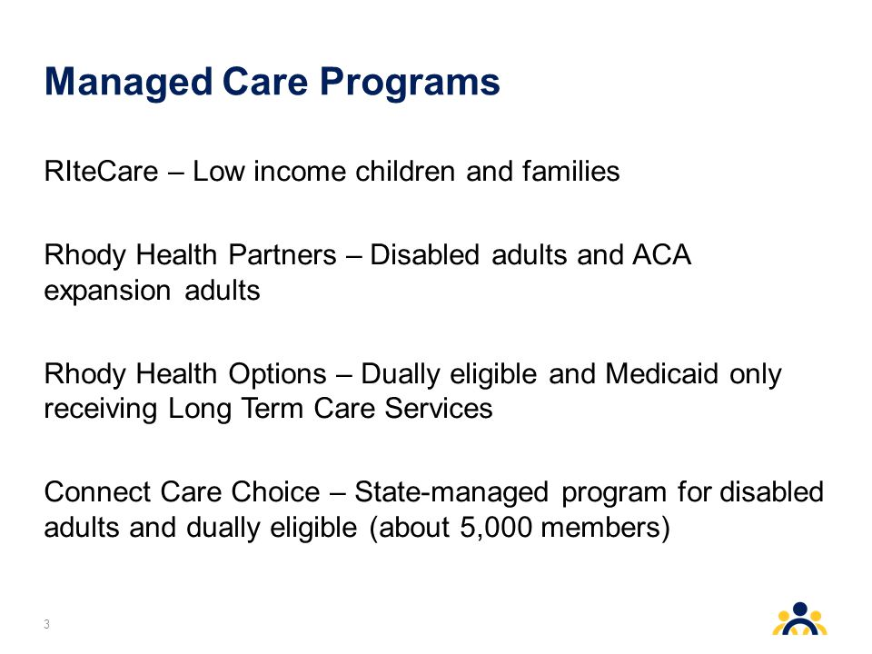 Managed Care Programs RIteCare – Low income children and families Rhody Health Partners – Disabled adults and ACA expansion adults Rhody Health Options – Dually eligible and Medicaid only receiving Long Term Care Services Connect Care Choice – State-managed program for disabled adults and dually eligible (about 5,000 members) 3