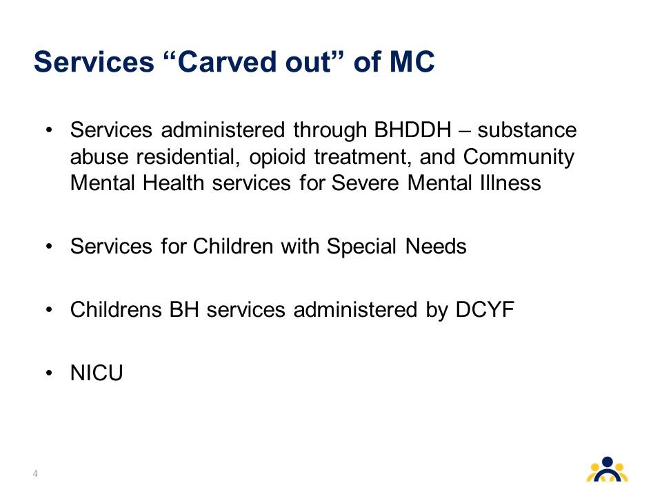 Services Carved out of MC Services administered through BHDDH – substance abuse residential, opioid treatment, and Community Mental Health services for Severe Mental Illness Services for Children with Special Needs Childrens BH services administered by DCYF NICU 4