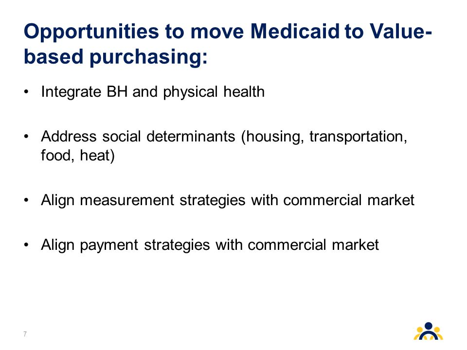 Opportunities to move Medicaid to Value- based purchasing: Integrate BH and physical health Address social determinants (housing, transportation, food