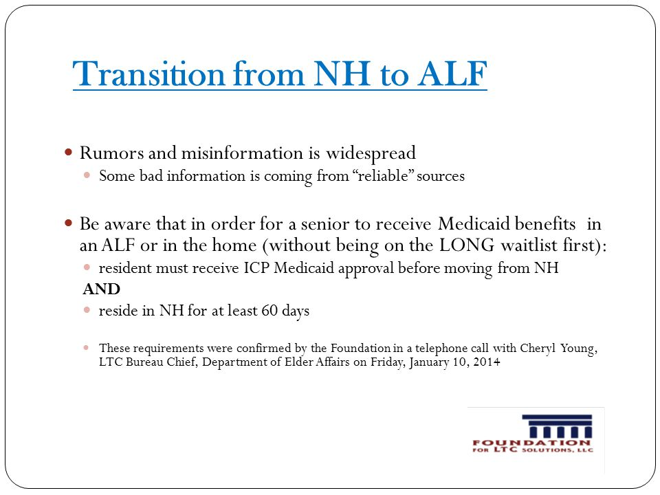 Transition from NH to ALF Rumors and misinformation is widespread Some bad information is coming from reliable sources Be aware that in order for a senior to receive Medicaid benefits in an ALF or in the home (without being on the LONG waitlist first): resident must receive ICP Medicaid approval before moving from NH AND reside in NH for at least 60 days These requirements were confirmed by the Foundation in a telephone call with Cheryl Young, LTC Bureau Chief, Department of Elder Affairs on Friday, January 10, 2014