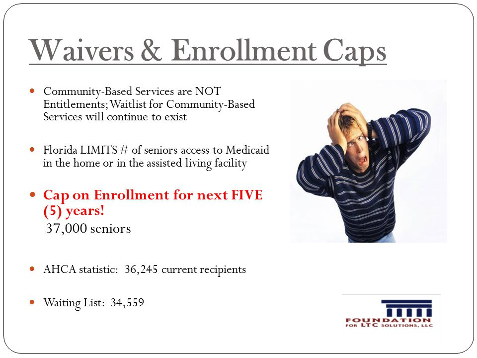 Waivers & Enrollment Caps Community-Based Services are NOT Entitlements; Waitlist for Community-Based Services will continue to exist Florida LIMITS # of seniors access to Medicaid in the home or in the assisted living facility Cap on Enrollment for next FIVE (5) years.