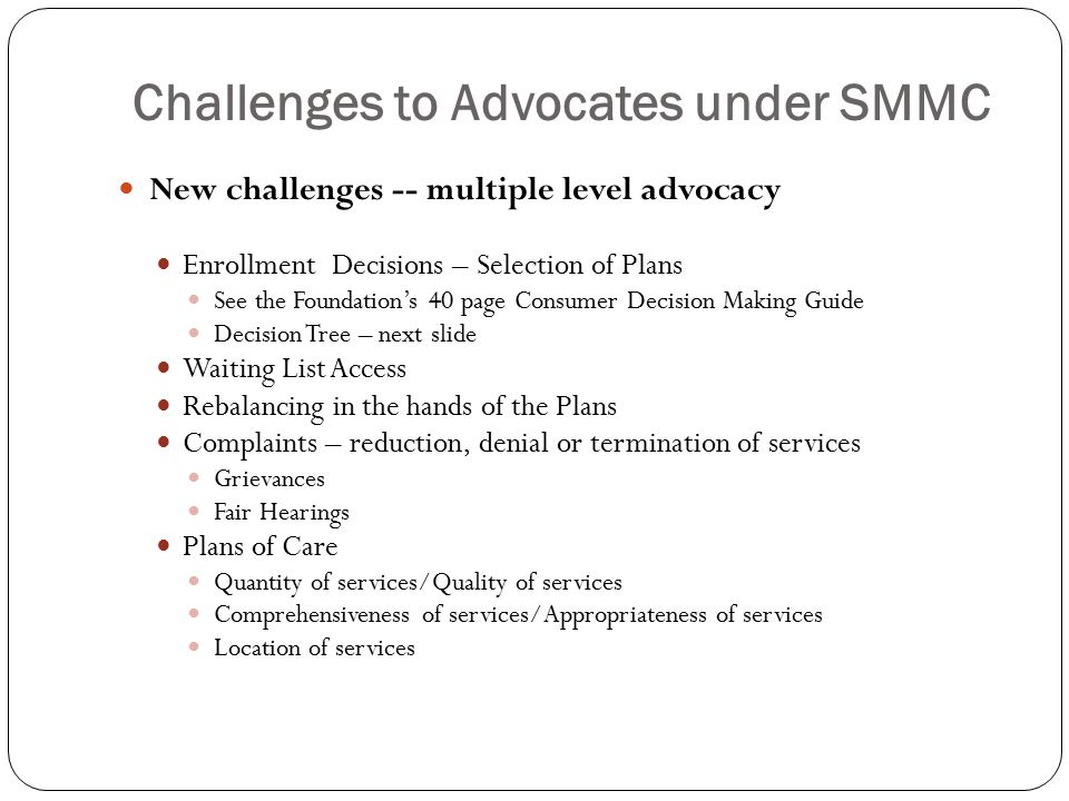 Challenges to Advocates under SMMC New challenges -- multiple level advocacy Enrollment Decisions – Selection of Plans See the Foundation's 40 page Consumer Decision Making Guide Decision Tree – next slide Waiting List Access Rebalancing in the hands of the Plans Complaints – reduction, denial or termination of services Grievances Fair Hearings Plans of Care Quantity of services/Quality of services Comprehensiveness of services/Appropriateness of services Location of services