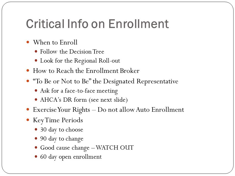 Critical Info on Enrollment When to Enroll Follow the Decision Tree Look for the Regional Roll-out How to Reach the Enrollment Broker To Be or Not to Be the Designated Representative Ask for a face-to-face meeting AHCA's DR form (see next slide) Exercise Your Rights – Do not allow Auto Enrollment Key Time Periods 30 day to choose 90 day to change Good cause change – WATCH OUT 60 day open enrollment