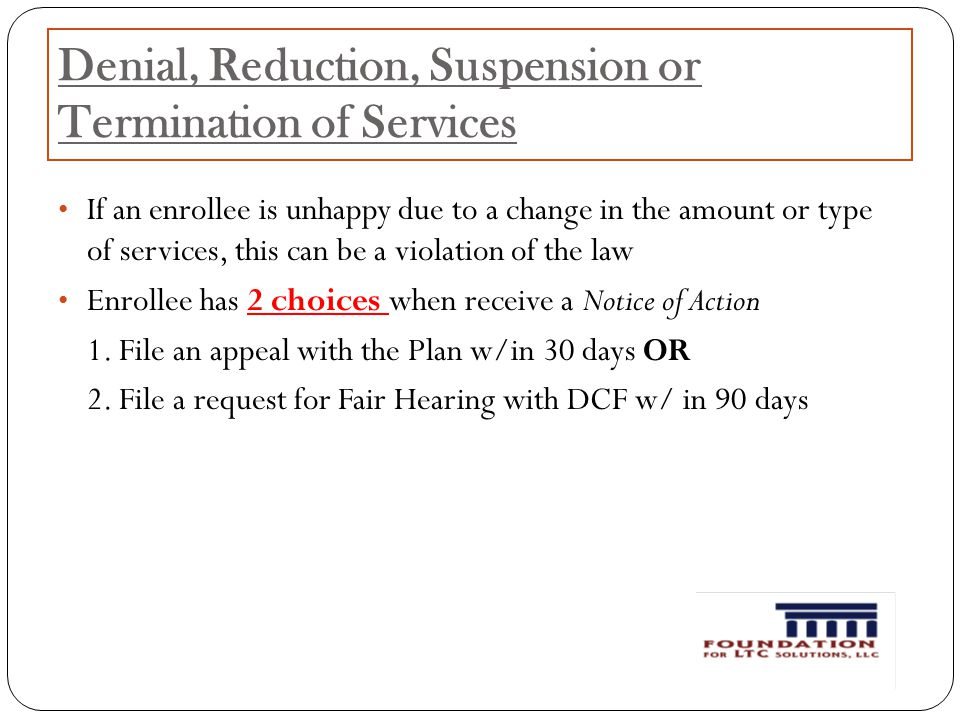 Denial, Reduction, Suspension or Termination of Services If an enrollee is unhappy due to a change in the amount or type of services, this can be a violation of the law Enrollee has 2 choices when receive a Notice of Action 1.