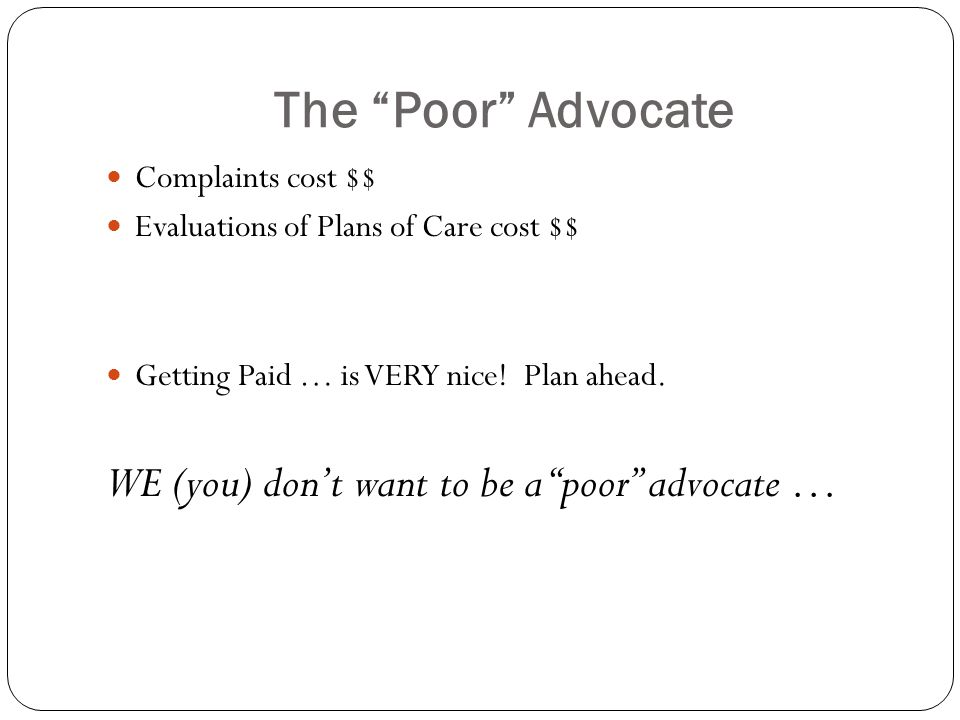 The Poor Advocate Complaints cost $$ Evaluations of Plans of Care cost $$ Getting Paid … is VERY nice.
