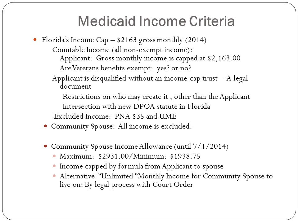 Medicaid Income Criteria Florida's Income Cap – $2163 gross monthly (2014) Countable Income (all non-exempt income): Applicant: Gross monthly income is capped at $2,163.00 Are Veterans benefits exempt: yes.