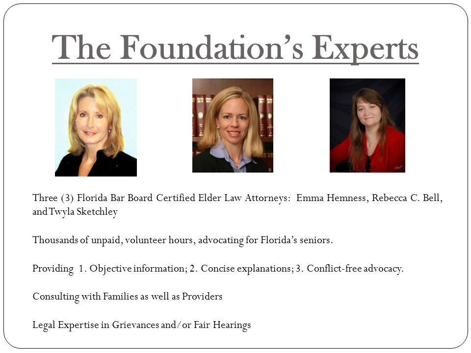 The Foundation's Experts Three (3) Florida Bar Board Certified Elder Law Attorneys: Emma Hemness, Rebecca C.