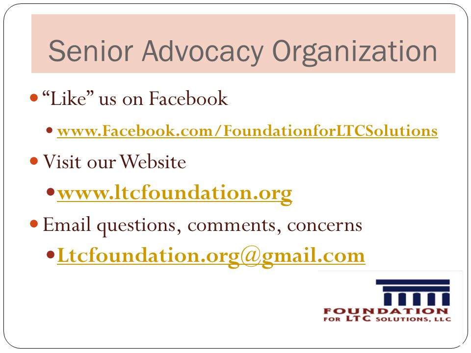Senior Advocacy Organization Like us on Facebook www.Facebook.com/FoundationforLTCSolutions Visit our Website www.ltcfoundation.org Email questions, comments, concerns Ltcfoundation.org@gmail.com