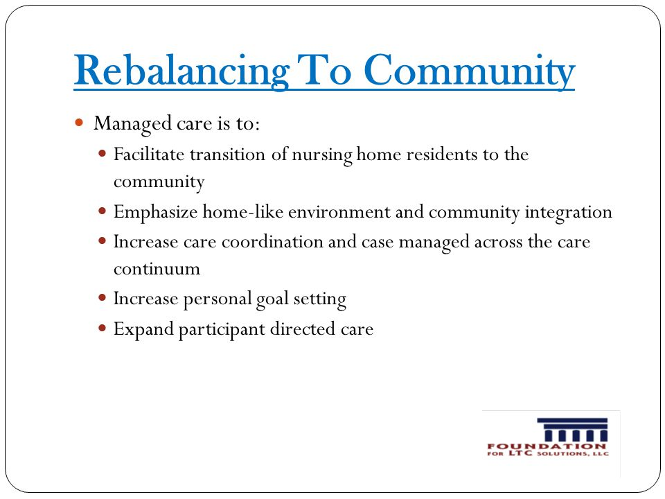 Rebalancing To Community Managed care is to: Facilitate transition of nursing home residents to the community Emphasize home-like environment and community integration Increase care coordination and case managed across the care continuum Increase personal goal setting Expand participant directed care