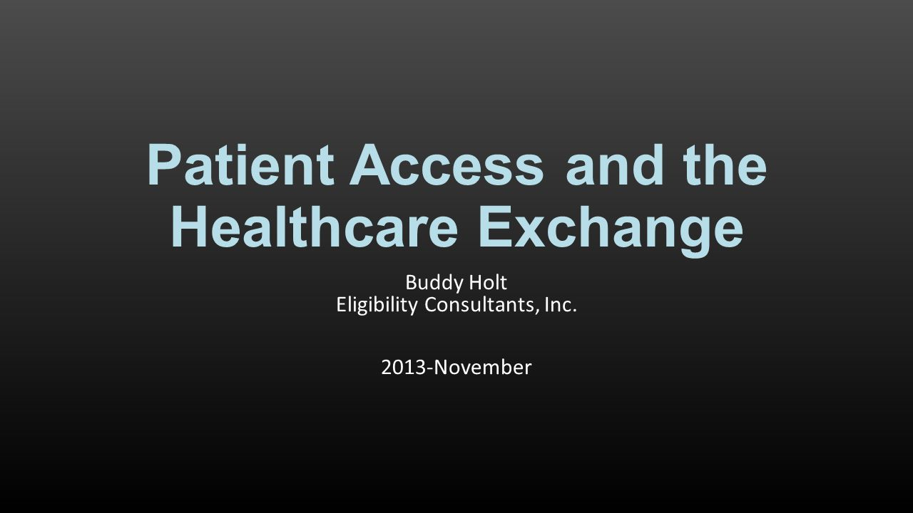 Patient Access and the Healthcare Exchange Buddy Holt Eligibility Consultants, Inc. 2013-November