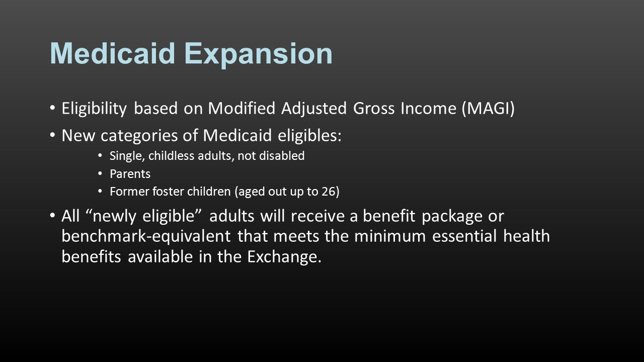 Medicaid Expansion Eligibility based on Modified Adjusted Gross Income (MAGI) New categories of Medicaid eligibles: Single, childless adults, not disabled Parents Former foster children (aged out up to 26) All newly eligible adults will receive a benefit package or benchmark-equivalent that meets the minimum essential health benefits available in the Exchange.