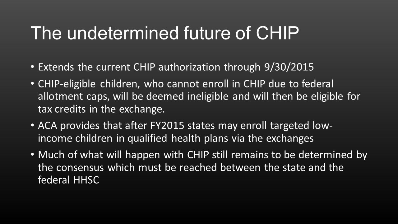 The undetermined future of CHIP Extends the current CHIP authorization through 9/30/2015 CHIP-eligible children, who cannot enroll in CHIP due to federal allotment caps, will be deemed ineligible and will then be eligible for tax credits in the exchange.