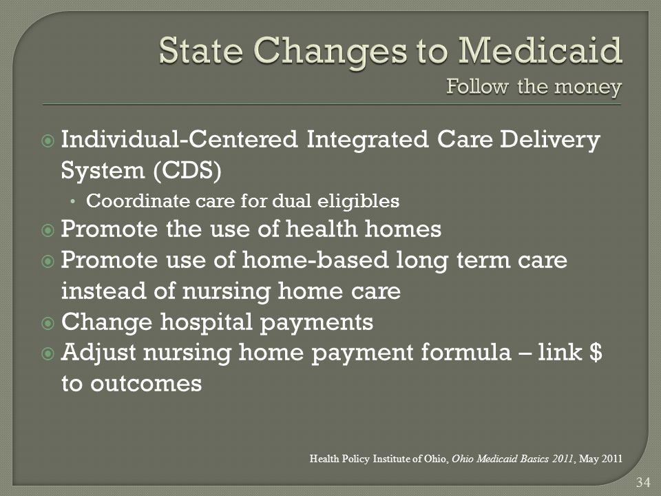  Individual-Centered Integrated Care Delivery System (CDS) Coordinate care for dual eligibles  Promote the use of health homes  Promote use of home-based long term care instead of nursing home care  Change hospital payments  Adjust nursing home payment formula – link $ to outcomes 34 Health Policy Institute of Ohio, Ohio Medicaid Basics 2011, May 2011