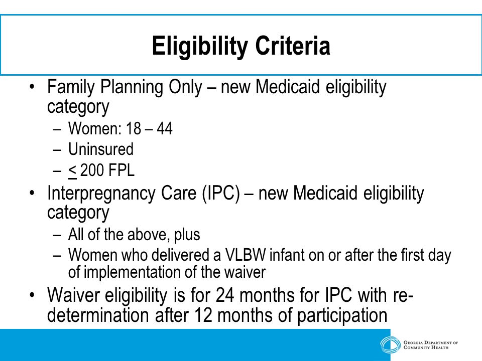 Eligibility Criteria Family Planning Only – new Medicaid eligibility category –Women: 18 – 44 –Uninsured –< 200 FPL Interpregnancy Care (IPC) – new Medicaid eligibility category –All of the above, plus –Women who delivered a VLBW infant on or after the first day of implementation of the waiver Waiver eligibility is for 24 months for IPC with re- determination after 12 months of participation