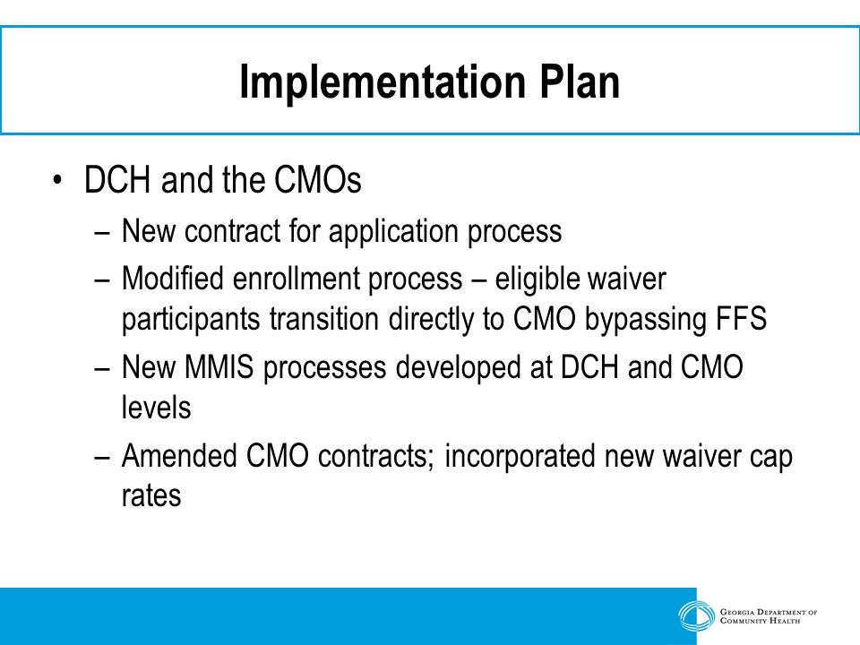 Implementation Plan DCH and the CMOs –New contract for application process –Modified enrollment process – eligible waiver participants transition directly to CMO bypassing FFS –New MMIS processes developed at DCH and CMO levels –Amended CMO contracts; incorporated new waiver cap rates