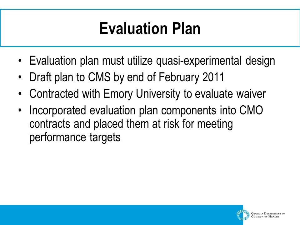 Evaluation Plan Evaluation plan must utilize quasi-experimental design Draft plan to CMS by end of February 2011 Contracted with Emory University to evaluate waiver Incorporated evaluation plan components into CMO contracts and placed them at risk for meeting performance targets