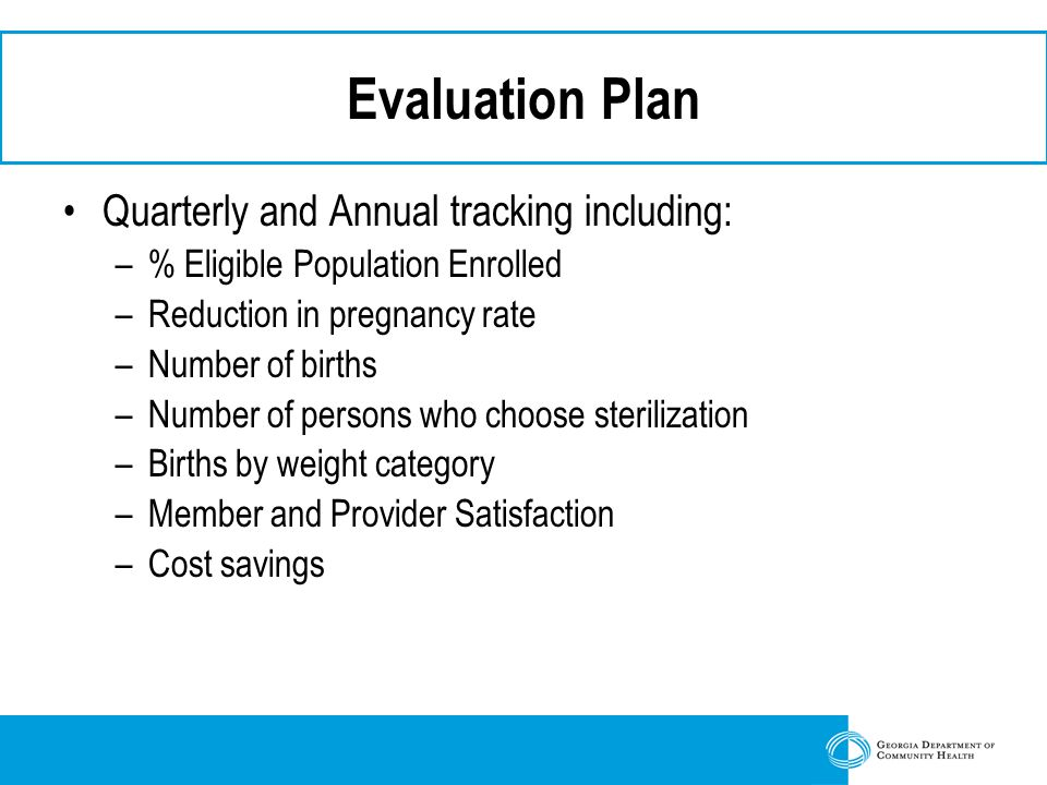 Evaluation Plan Quarterly and Annual tracking including: –% Eligible Population Enrolled –Reduction in pregnancy rate –Number of births –Number of persons who choose sterilization –Births by weight category –Member and Provider Satisfaction –Cost savings