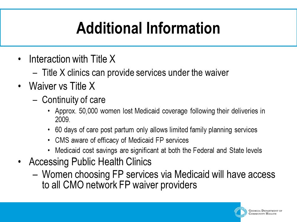 Additional Information Interaction with Title X –Title X clinics can provide services under the waiver Waiver vs Title X –Continuity of care Approx.