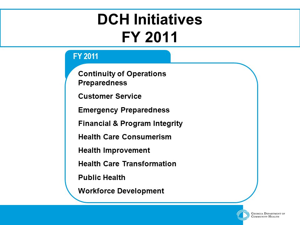 FY 2011 DCH Initiatives FY 2011 Continuity of Operations Preparedness Customer Service Emergency Preparedness Financial & Program Integrity Health Care Consumerism Health Improvement Health Care Transformation Public Health Workforce Development
