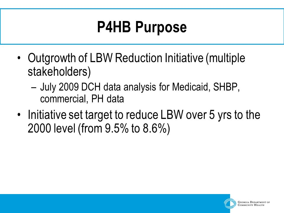 P4HB Purpose Outgrowth of LBW Reduction Initiative (multiple stakeholders) –July 2009 DCH data analysis for Medicaid, SHBP, commercial, PH data Initiative set target to reduce LBW over 5 yrs to the 2000 level (from 9.5% to 8.6%)