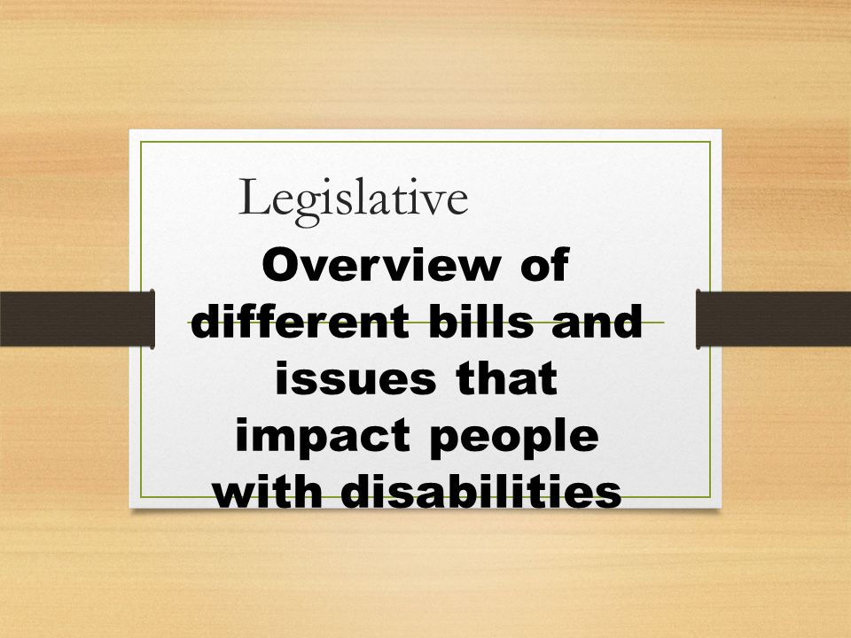 Overview of Legislative Bills House Bill 265 Changing the Word on Signs from Handicapped to Accessible HB 84 Visitability SB 321 Asset Limit of Medicaid Eligibility Federal Legislation occurring