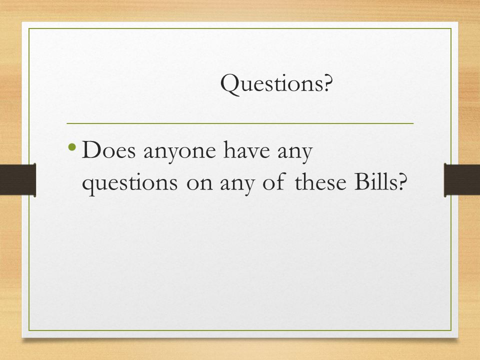 Questions? Does anyone have any questions on any of these Bills?